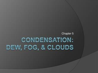 Condensation: DEW, Fog,  clouds