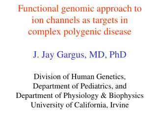 Functional genomic approach to ion channels as targets in complex polygenic disease  J. Jay Gargus, MD, PhD  Division of