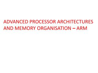 ADVANCED PROCESSOR ARCHITECTURES AND MEMORY ORGANISATION   ARM