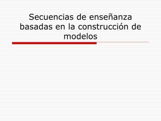 Secuencias de ense anza basadas en la construcci n de modelos