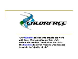 Our ChlorFree Mission is to provide the World with Pure, Clean, Healthy and Safe Water without the need for Chemicals o