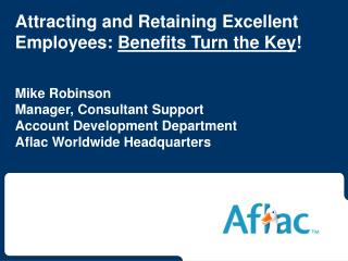 Attracting and Retaining Excellent Employees: Benefits Turn the Key   Mike Robinson Manager, Consultant Support Account