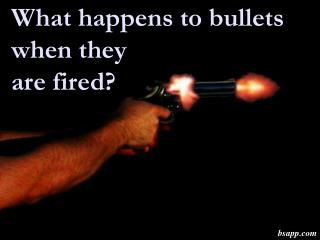 What happens to bullets when they are fired