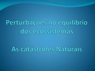 Perturba  es no equ librio dos ecossistemas  As cat strofes Naturais