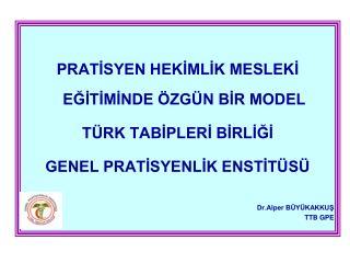 PRATISYEN HEKIMLIK MESLEKI EGITIMINDE  ZG N BIR MODEL  T RK TABIPLERI BIRLIGI  GENEL PRATISYENLIK ENSTIT S   Dr.Alper B
