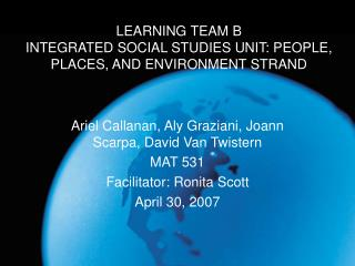LEARNING TEAM B INTEGRATED SOCIAL STUDIES UNIT: PEOPLE, PLACES, AND ENVIRONMENT STRAND