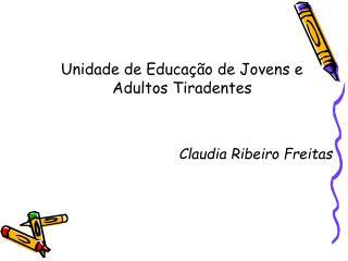 Unidade de Educa  o de Jovens e Adultos Tiradentes   Claudia Ribeiro Freitas