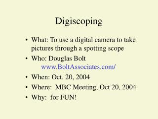 What: To use a digital camera to take pictures through a spotting scope Who: Douglas Bolt  BoltAssociates