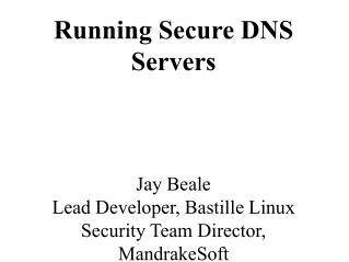 Running Secure DNS Servers    Jay Beale Lead Developer, Bastille Linux Security Team Director, MandrakeSoft
