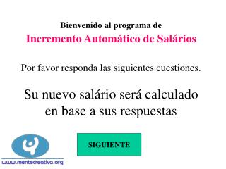 Bienvenido al programa de  Incremento Autom tico de Sal rios  Por favor responda las siguientes cuestiones.  Su nuevo sa
