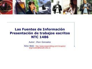 Las Fuentes de Informaci n Presentaci n de trabajos escritos  NTC 1486   Autor: Jhon Gonzalez                 Sitio Web:
