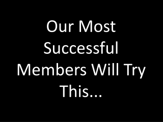 Our Most Successful Members Will Try This...
