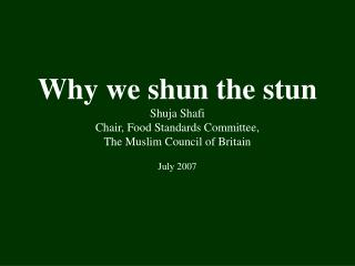 Why we shun the stun Shuja Shafi Chair, Food Standards Committee,  The Muslim Council of Britain  July 2007