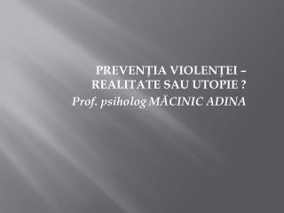 PREVENTIA VIOLENTEI   REALITATE SAU UTOPIE  Prof. psiholog MACINIC ADINA