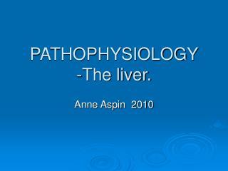 PATHOPHYSIOLOGY -The liver.