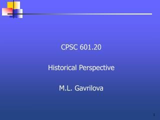 CPSC 601.20  Historical Perspective  M.L. Gavrilova