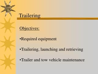 Objectives:  Required equipment  Trailering, launching and retrieving  Trailer and tow vehicle maintenance