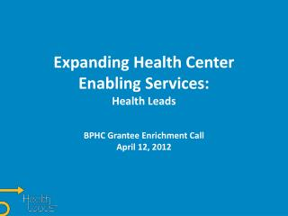 Expanding Health Center Enabling Services: Health Leads  BPHC Grantee Enrichment Call April 12, 2012