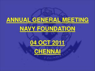 ANNUAL GENERAL MEETING  NAVY FOUNDATION  04 OCT 2011  CHENNAI