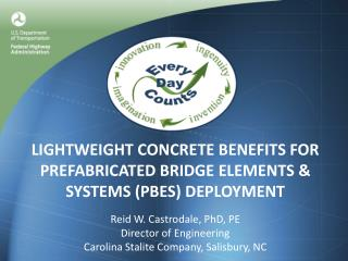 LIGHTWEIGHT CONCRETE BENEFITS FOR PREFABRICATED BRIDGE ELEMENTS  SYSTEMS PBES DEPLOYMENT  Reid W. Castrodale, PhD, PE Di