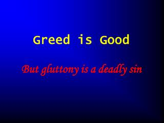 Greed is Good  But gluttony is a deadly sin