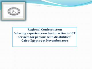 Regional Conference on  sharing experience on best practice in ICT services for persons with disabilities  Cairo-Egypt 1