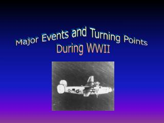 Major Events and Turning Points  During WWII