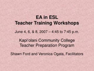 EA in ESL Teacher Training Workshops  June 4, 6,  8, 2007   4:45 to 7:45 p.m.  Kapi olani Community College Teacher Prep
