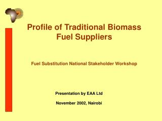 Profile of Traditional Biomass  Fuel Suppliers       Fuel Substitution National Stakeholder Workshop