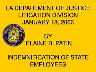 LA DEPARTMENT OF JUSTICE LITIGATION DIVISION JANUARY 18, 2006  BY  ELAINE B. PATIN  INDEMNIFICATION OF STATE EMPLOYEES
