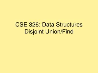 CSE 326: Data Structures Disjoint Union