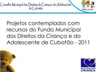 Projetos contemplados com recursos do Fundo Municipal dos Direitos da Crian a e do Adolescente de Cubat o - 2011