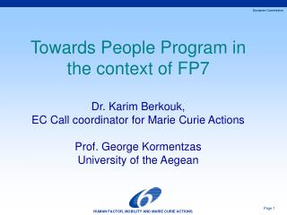 Towards People Program in the context of FP7  Dr. Karim Berkouk, EC Call coordinator for Marie Curie Actions  Prof. Geor