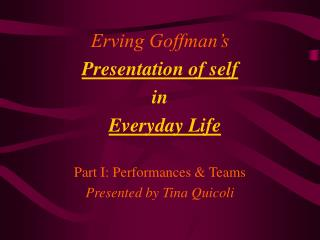 Erving Goffman s  Presentation of self  in    Everyday Life  Part I: Performances  Teams Presented by Tina Quicoli