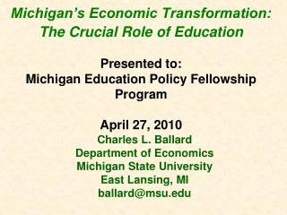 Michigan s Economic Transformation: The Crucial Role of Education   Presented to: Michigan Education Policy Fellowship P