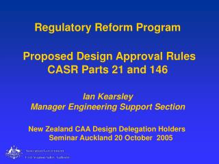 Regulatory Reform Program   Proposed Design Approval Rules CASR Parts 21 and 146  Ian Kearsley Manager Engineering Suppo