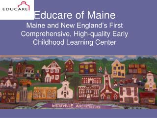 Educare of Maine Maine and New England s First Comprehensive, High-quality Early Childhood Learning Center