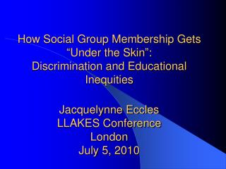 How Social Group Membership Gets  Under the Skin : Discrimination and Educational Inequities  Jacquelynne Eccles LLAKES