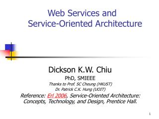 Dickson K.W. Chiu PhD, SMIEEE Thanks to Prof. SC Cheung HKUST Dr. Patrick C.K. Hung UOIT Reference: Erl 2006, Service-Or