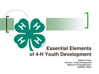 Essential Elements  of 4-H Youth Development   Cathann Kress Director, Youth Development National 4-H Headquarters CSREE