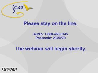 Please stay on the line.  Audio: 1-888-469-3145 Passcode: 2045270  The webinar will begin shortly.