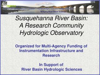 Susquehanna River Basin:  A Research Community Hydrologic Observatory   Organized for Multi-Agency Funding of  Instrumen
