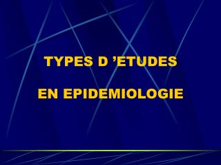TYPES D  ETUDES   EN EPIDEMIOLOGIE