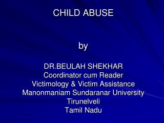 CHILD ABUSE    by  DR.BEULAH SHEKHAR  Coordinator cum Reader Victimology  Victim Assistance  Manonmaniam Sundaranar Univ