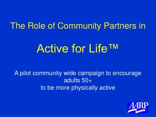 The Role of Community Partners in  Active for Life   A pilot community wide campaign to encourage adults 50  to be more