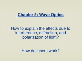 Chapter 5: Wave Optics  How to explain the effects due to interference, diffraction, and polarization of light  How do l