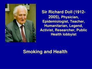 Sir Richard Doll 1912-2005, Physician, Epidemiologist, Teacher, Humanitarian, Legend, Activist, Researcher, Public Healt