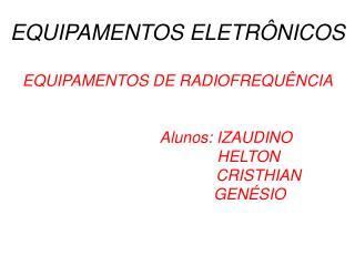 EQUIPAMENTOS ELETR NICOS  EQUIPAMENTOS DE RADIOFREQU NCIA       Alunos: IZAUDINO                          HELTON