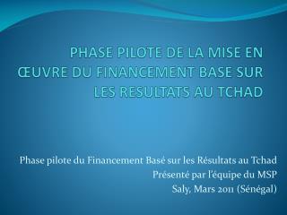 PHASE PILOTE DE LA MISE EN  UVRE DU FINANCEMENT BASE SUR LES RESULTATS AU TCHAD
