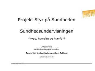 Projekt Styr p  Sundheden  Sundhedsundervisningen   hvad, hvordan og hvorfor    Jytte Friis sundhedsp dagogisk konsulent